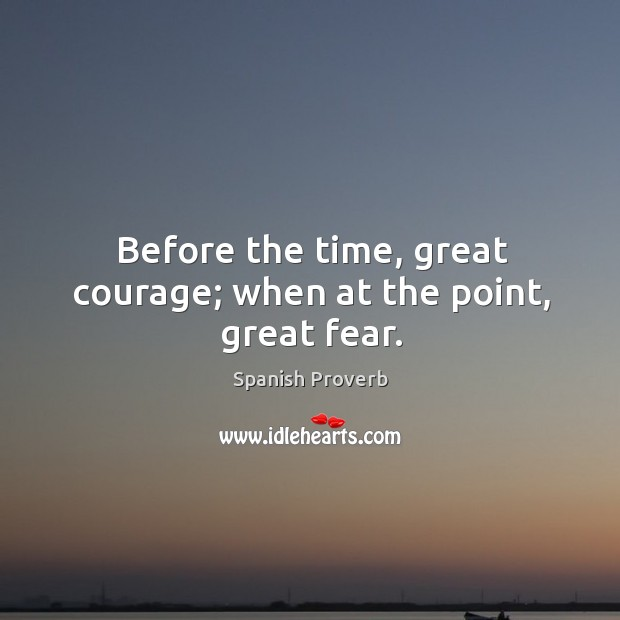 Before the time, great courage; when at the point, great fear. Spanish Proverbs Image