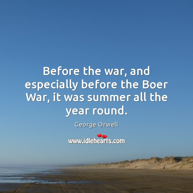 Before the war, and especially before the Boer War, it was summer all the year round. George Orwell Picture Quote