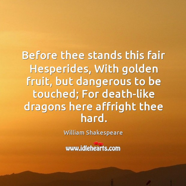 Before thee stands this fair Hesperides, With golden fruit, but dangerous to Image