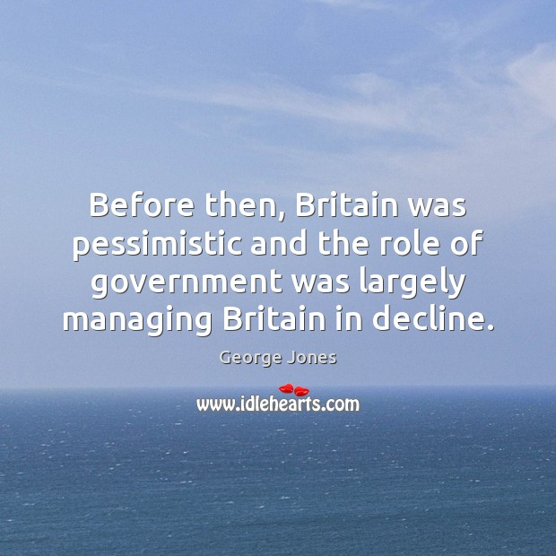 Before then, Britain was pessimistic and the role of government was largely Image