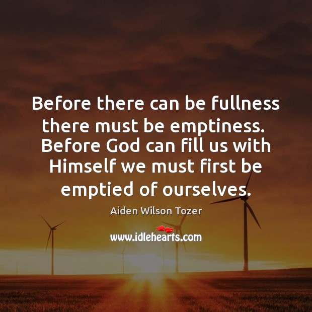 Before there can be fullness there must be emptiness.  Before God can Image