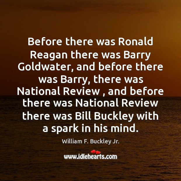 Before there was Ronald Reagan there was Barry Goldwater, and before there William F. Buckley Jr. Picture Quote