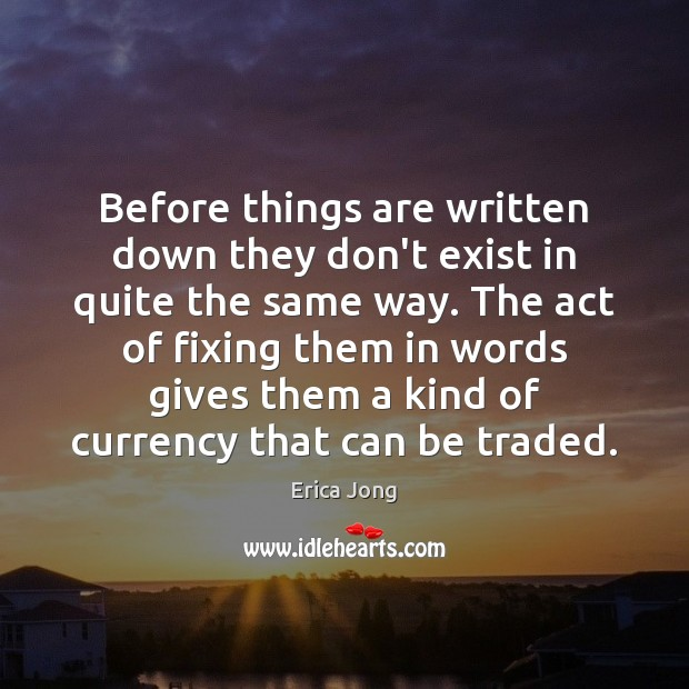 Before things are written down they don't exist in quite the same Erica Jong Picture Quote
