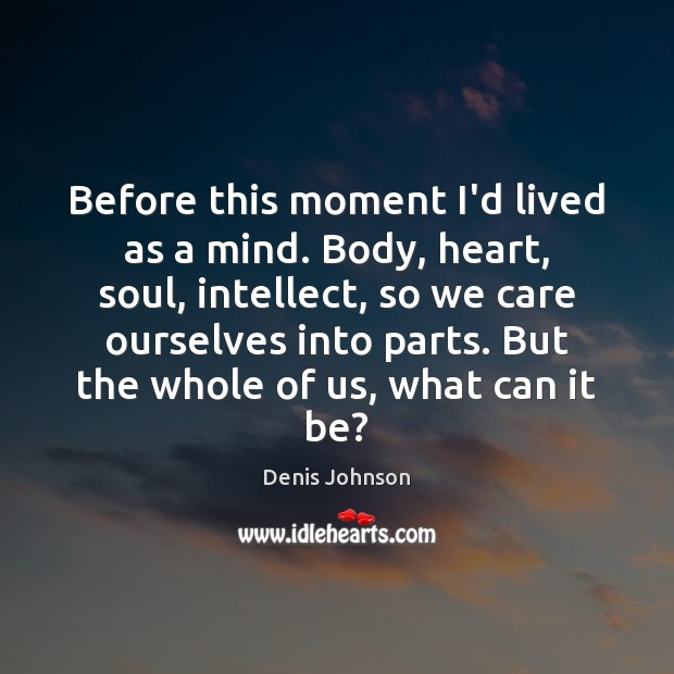 Before this moment I'd lived as a mind. Body, heart, soul, intellect, Denis Johnson Picture Quote