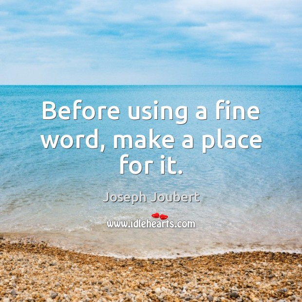 Before using a fine word, make a place for it. Image