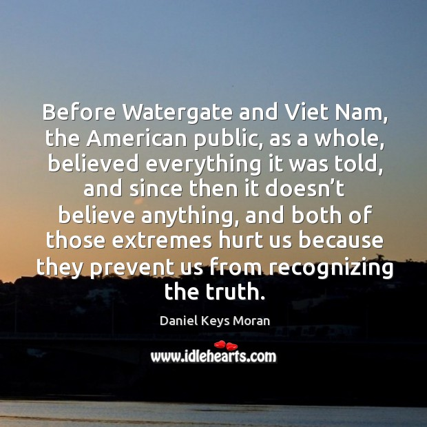 Before watergate and viet nam, the american public, as a whole, believed everything it was told Daniel Keys Moran Picture Quote