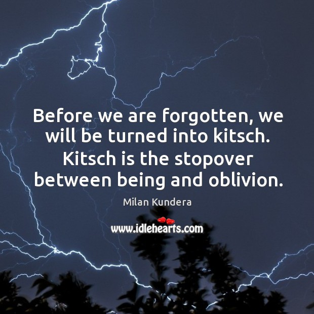 Before we are forgotten, we will be turned into kitsch. Kitsch is Image