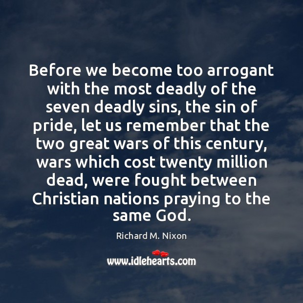 Before we become too arrogant with the most deadly of the seven Richard M. Nixon Picture Quote