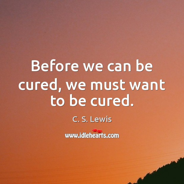 Before we can be cured, we must want to be cured. Image