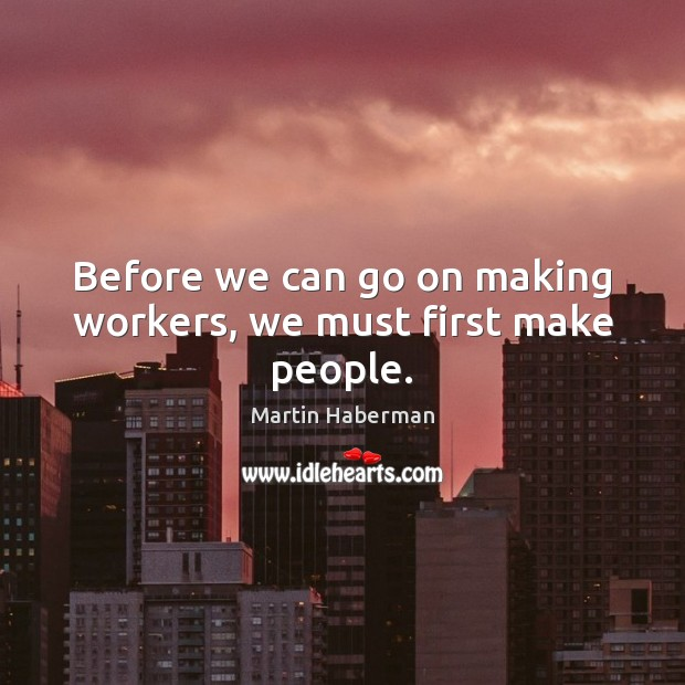 Before we can go on making workers, we must first make people. Image