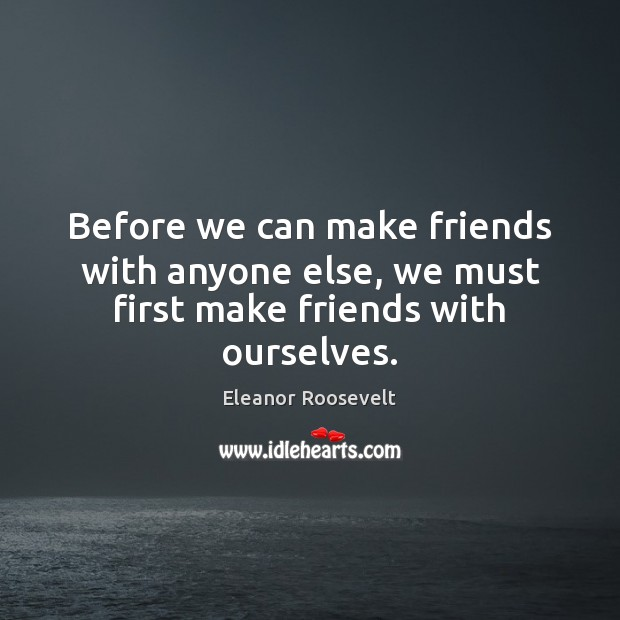 Image, Before we can make friends with anyone else, we must first make friends with ourselves.