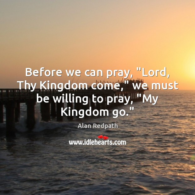 "Image, Before we can pray, ""Lord, Thy Kingdom come,"" we must be willing to pray, ""My Kingdom go."""
