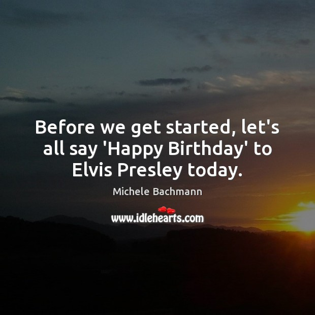 Before we get started, let's all say 'Happy Birthday' to Elvis Presley today. Michele Bachmann Picture Quote