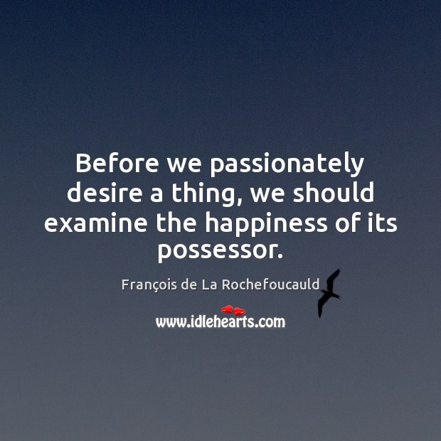 Before we passionately desire a thing, we should examine the happiness of its possessor. Image