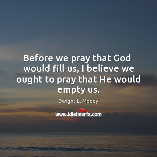 Before we pray that God  would fill us, I believe we ought to pray that He would empty us. Dwight L. Moody Picture Quote
