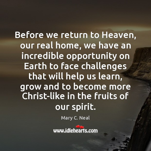 Before we return to Heaven, our real home, we have an incredible Mary C. Neal Picture Quote