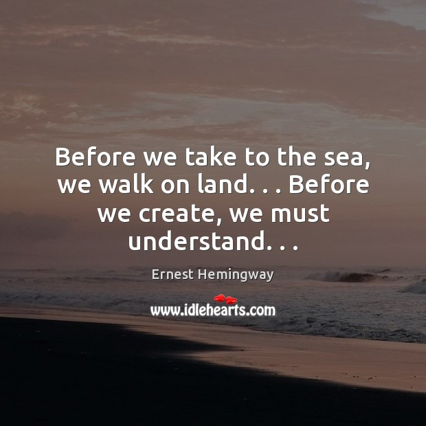 Before we take to the sea, we walk on land. . . Before we create, we must understand. . . Ernest Hemingway Picture Quote