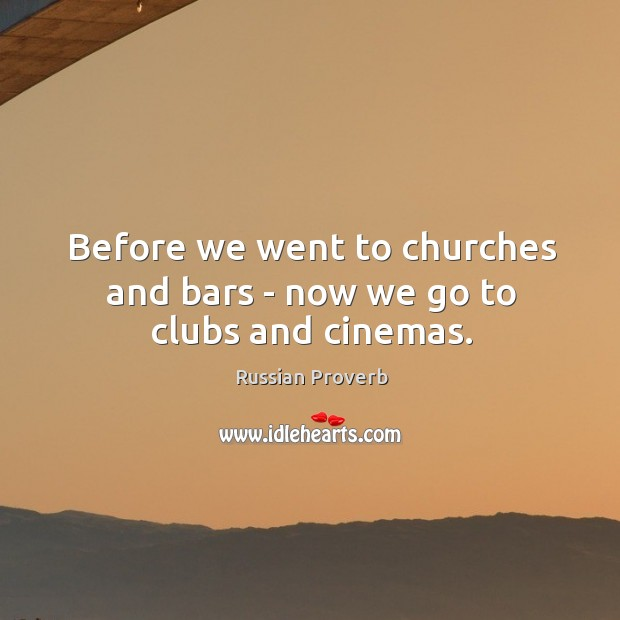 Before we went to churches and bars – now we go to clubs and cinemas. Russian Proverbs Image