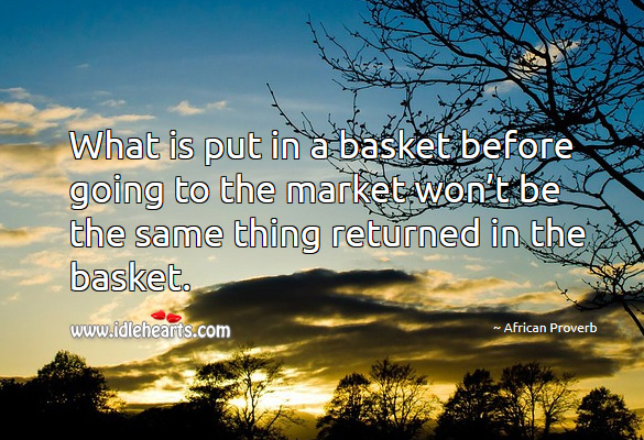 What is put in a basket before going to the market won't be the same thing returned in the basket. African Proverbs Image