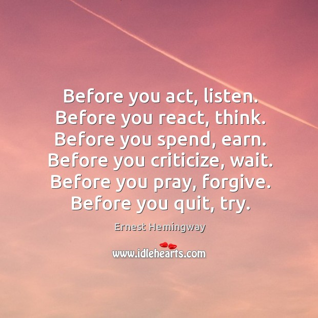 Before you act, listen. Before you react, think. Before you spend, earn. Image