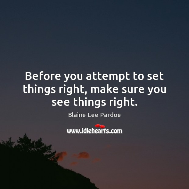 Image, Before you attempt to set things right, make sure you see things right.