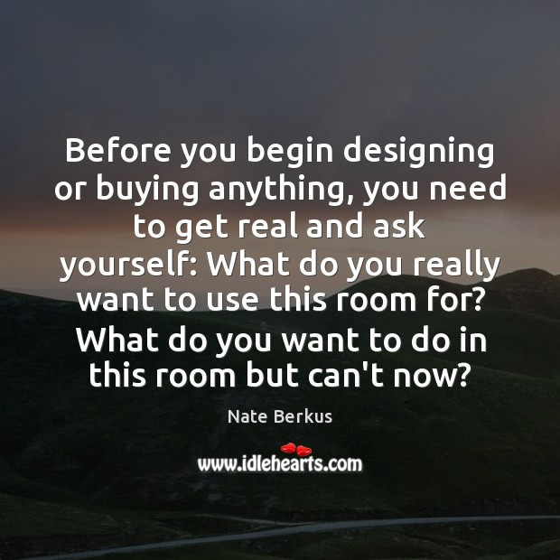 Before you begin designing or buying anything, you need to get real Nate Berkus Picture Quote