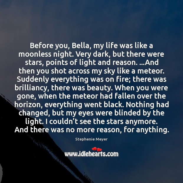 Before you, Bella, my life was like a moonless night. Very dark, Stephenie Meyer Picture Quote