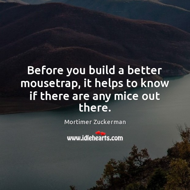 Before you build a better mousetrap, it helps to know if there are any mice out there. Image