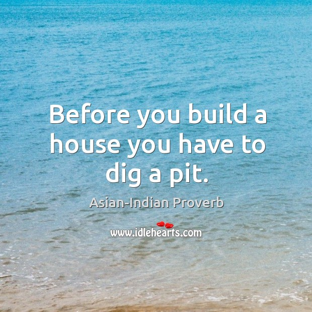 Before you build a house you have to dig a pit. Asian-Indian Proverbs Image
