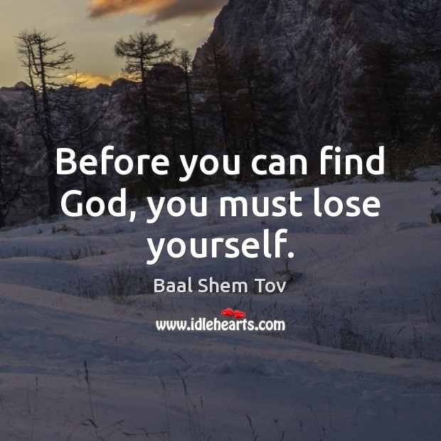 Before you can find God, you must lose yourself. Baal Shem Tov Picture Quote