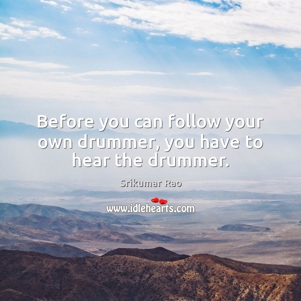 Before you can follow your own drummer, you have to hear the drummer. Image