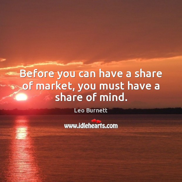Leo Burnett Picture Quote image saying: Before you can have a share of market, you must have a share of mind.