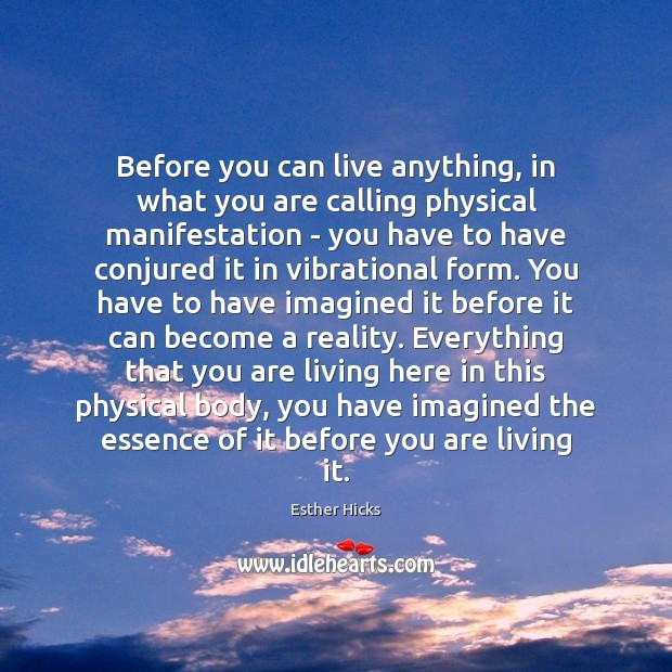 Before you can live anything, in what you are calling physical manifestation Image