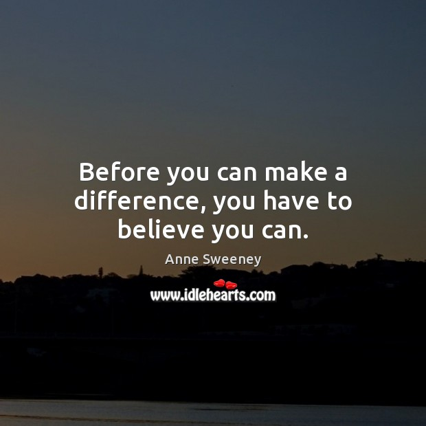 Image, Before you can make a difference, you have to believe you can.