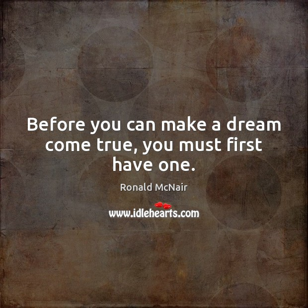 Before you can make a dream come true, you must first have one. Image