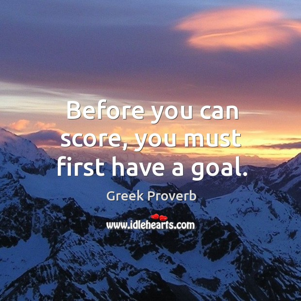 Before you can score, you must first have a goal. Greek Proverbs Image