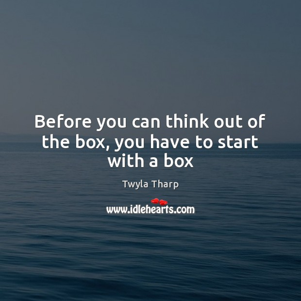 Before you can think out of the box, you have to start with a box Twyla Tharp Picture Quote