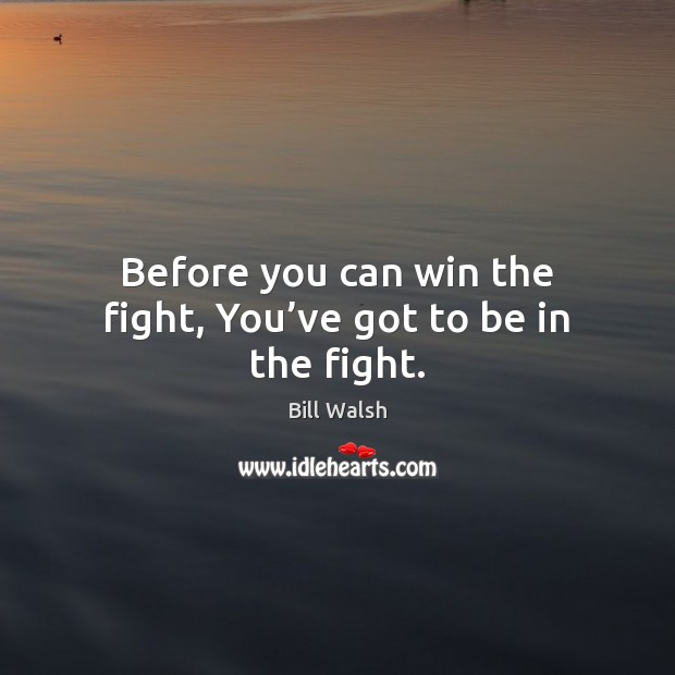 Before you can win the fight, You've got to be in the fight. Image