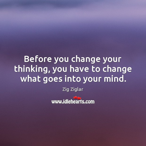 Before you change your thinking, you have to change what goes into your mind. Image