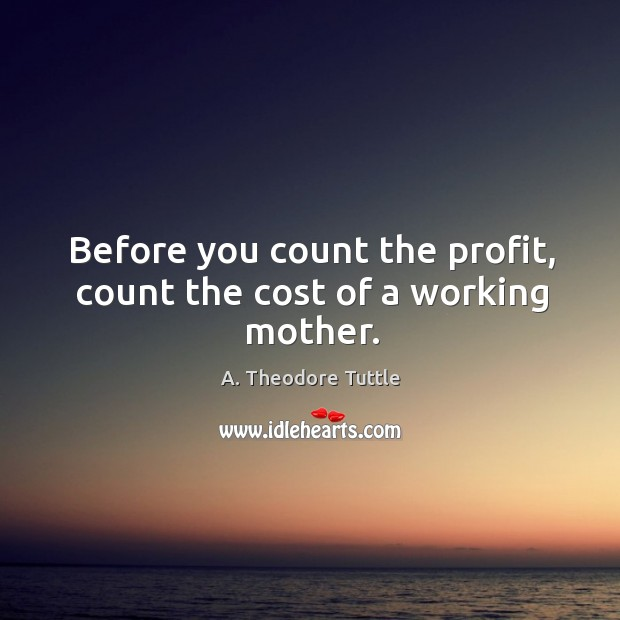 Image, Before you count the profit, count the cost of a working mother.