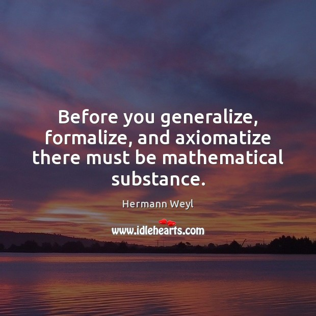 Before you generalize, formalize, and axiomatize there must be mathematical substance. Hermann Weyl Picture Quote