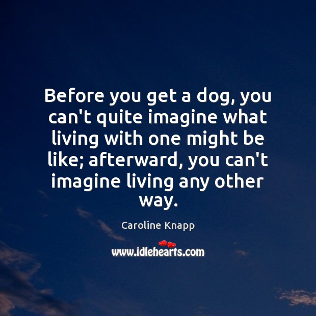 Before you get a dog, you can't quite imagine what living with Caroline Knapp Picture Quote