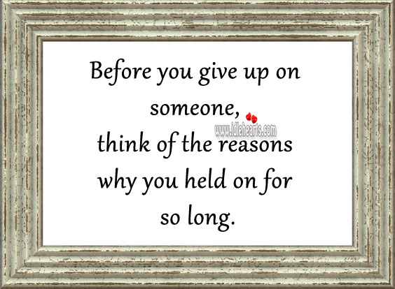 Image, Before you give up on someone, think of the reasons why you held on for so long.