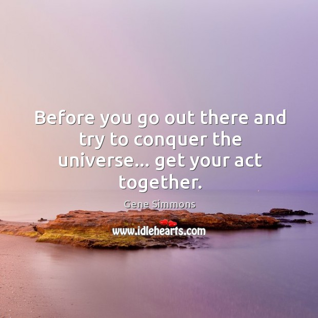 Before you go out there and try to conquer the universe… get your act together. Image