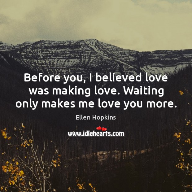 Before you, I believed love was making love. Waiting only makes me love you more. Ellen Hopkins Picture Quote