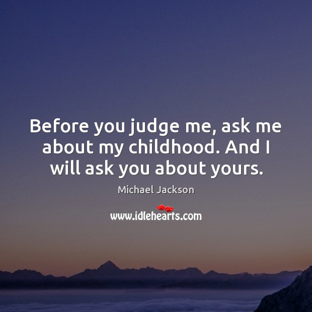Image, Before you judge me, ask me about my childhood. And I will ask you about yours.
