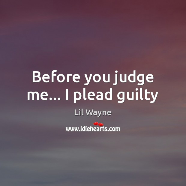 Image, Before you judge me… I plead guilty