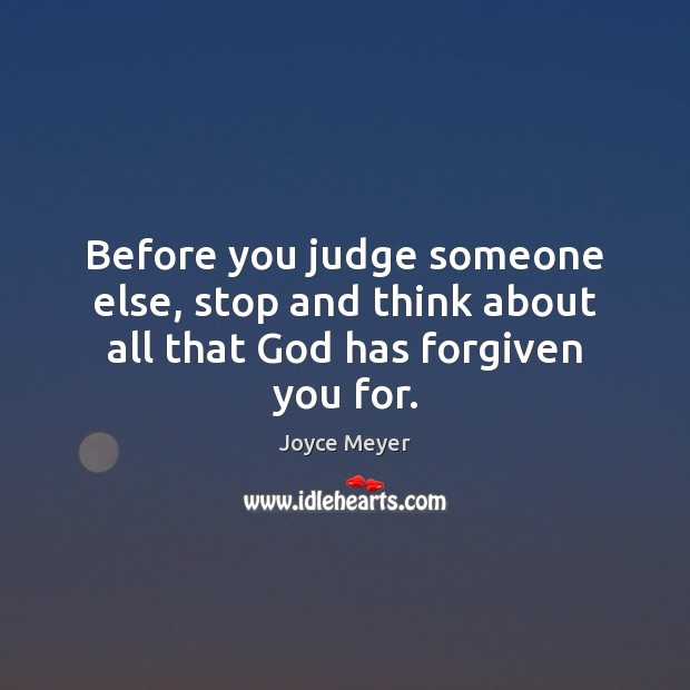 Image, Before you judge someone else, stop and think about all that God has forgiven you for.