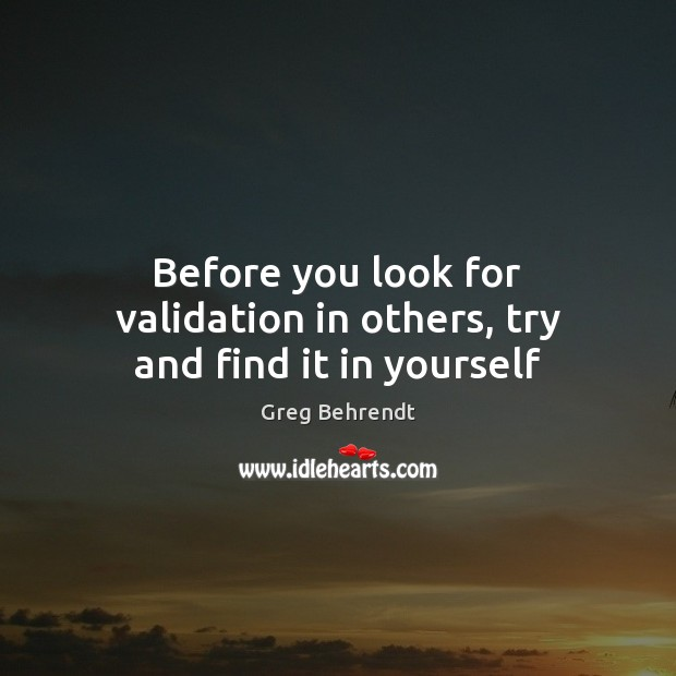 Before you look for validation in others, try and find it in yourself Image