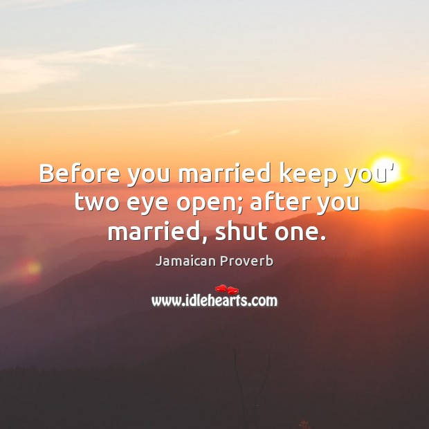 Before you married keep you' two eye open; after you married, shut one. Jamaican Proverbs Image